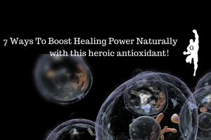 7 Ways To Boost Healing Power Naturally With This Heroic Antioxidant!